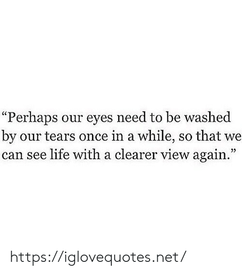 """perhaps: """"Perhaps our eyes need to be washed  by our tears once in a while, so that we  can see life with a clearer view again."""" https://iglovequotes.net/"""