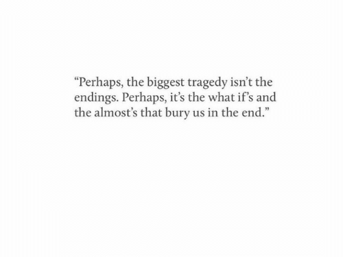 """ifs: """"Perhaps, the biggest tragedy isn't the  endings. Perhaps, it's the what if's and  the almost's that bury us in the end."""""""