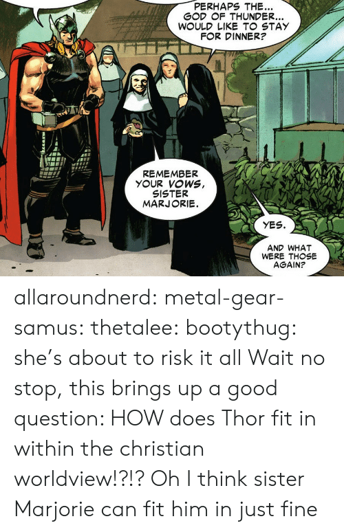Metal Gear: PERHAPS THE.  G F THUNDER.  F R DINNER?  REMEMBER  SISTER  YES.  AND WHAT  WERE THOSE  AGAIN? allaroundnerd: metal-gear-samus:  thetalee:  bootythug: she's about to risk it all Wait no stop, this brings up a good question: HOW does Thor fit in within the christian worldview!?!?  Oh I think sister Marjorie can fit him in just fine