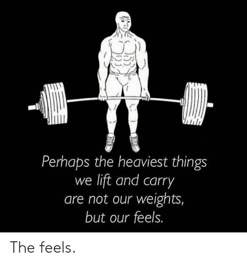 weights: Perhaps the heaviest things  we lift and carry  are not our weights,  but our feels. The feels.