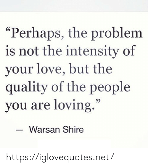"Love But: ""Perhaps, the problem  is not the intensity of  your love, but the  quality of the people  you are loving.""  Warsan Shire https://iglovequotes.net/"