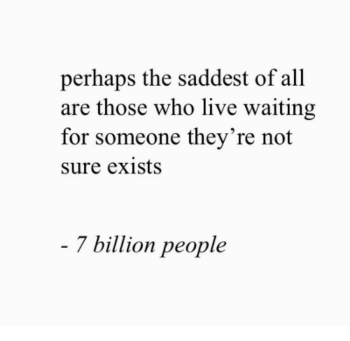7 Billion People: perhaps the saddest of all  are those who live waiting  for someone they're not  sure exists  7 billion people
