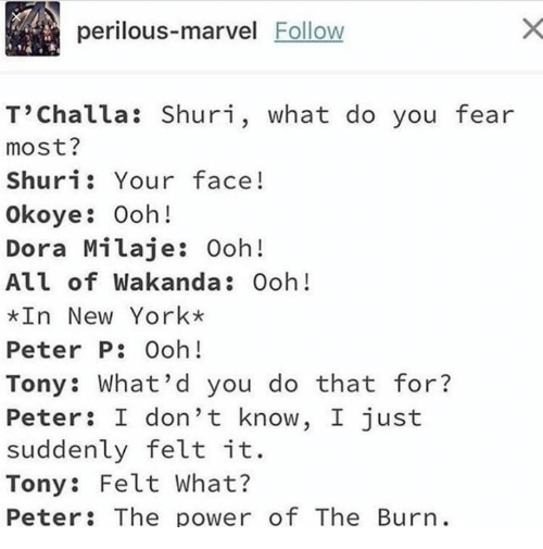 Dora: perilous-marvel Follow  T'Challa: Shuri, what do you fear  most?  Shuri: Your face!  Okoye: Ooh!  Dora Milaje: Ooh!  All of Wakanda: Ooh!  In New York*  Peter P: Ooh!  Tony: What'd you do that for?  Peter: I don't know, I just  suddenly felt it.  Tony: Felt What?  Peter: The power of The Burn.