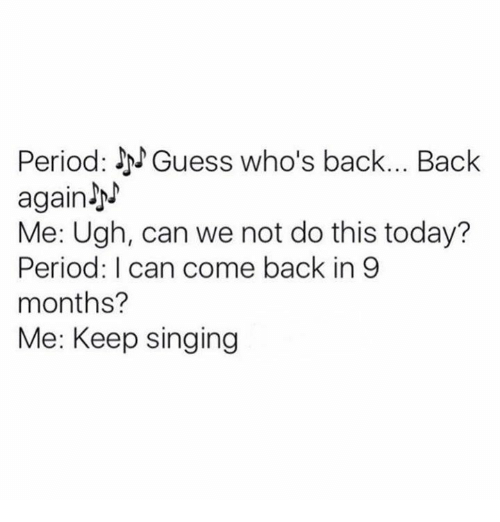 guess whos back: Period: J Guess who's back... Back  again JN  Me: Ugh, can we not do this today?  Period: can come back in 9  months?  Me: Keep singing