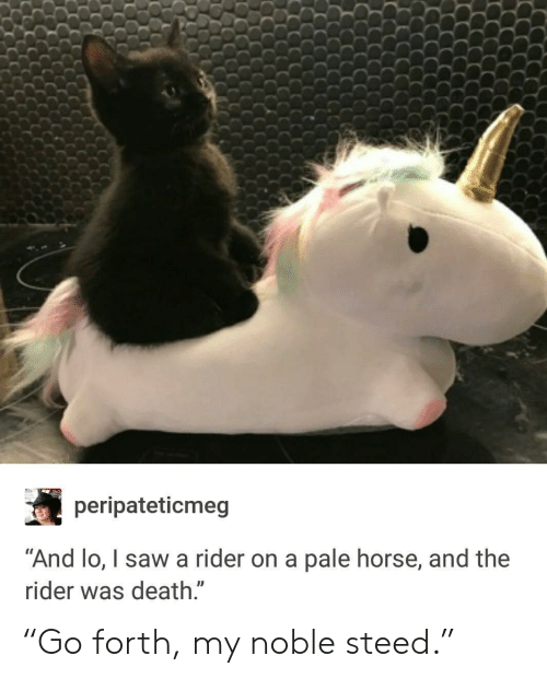 """Paling: peripateticmeg  """"And lo, I saw a rider on a pale horse, and the  ider was death.  ID """"Go forth, my noble steed."""""""