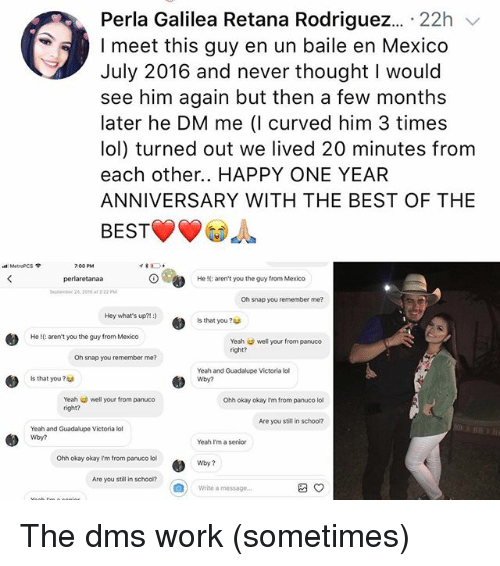 Lol, Memes, and Yeah: Perla Galilea Retana Rodriguez . 22h /  I meet this guy en un baile en Mexico  July 2016 and never thought I would  see him again but then a few months  later he DM me (I curved him 3 times  lol) turned out we lived 20 minutes from  each other.. HAPPY ONE YEAR  ANNIVERSARY WITH THE BEST OF THE  BEST  MetroPCS  7.00 PM  perlaretanaa  Sephenber 2 2010 at 2 22 PM  イ雾工 .  He !(: aren't you the guy from Mexico  Oh snap you remember me?  Hey what's up?m:)  Is that you ?  He I(: arent you the guy from Mexico  Yeah well your from panuco  right?  Oh snap you remember me?  Is that you?  Yeah and Guadalupe Victoria ll  Wby?  Yeah well your from panuco  right?  Ohh okay okay I'm from panuco lol  Are you still in schoor  0  Yeah and Guadalupe Victoria lol  Wby?  Yeah I'm a senior  Ohh okay okay I'm from panuco lo  Wby?  Are you still in schoo?  |  Write a message The dms work (sometimes)