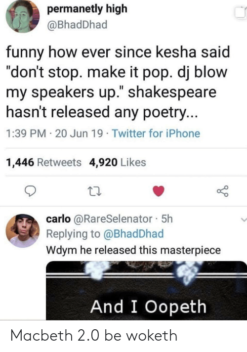 """Shakespeare: permanetly high  @BhadDhad  funny how ever since kesha said  """"don't stop. make it pop. dj blow  my speakers up."""" shakespeare  hasn't released any poetry...  1:39 PM 20 Jun 19 Twitter for iPhone  1,446 Retweets 4,920 Likes  carlo @RareSelenator 5h  Replying to @Bhad Dhad  Wdym he released this masterpiece  And I Oopeth Macbeth 2.0 be woketh"""