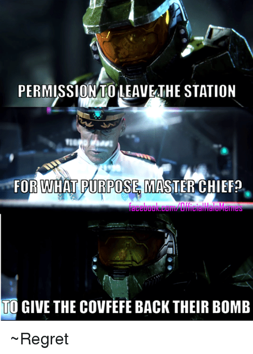 master chief: PERMISSION TO LEAVETHE STATION  FOR WHAT PURPOSES MASTER CHIEF?  TO GIVE THE COVFEFE BACK THEIR BOMB ~Regret