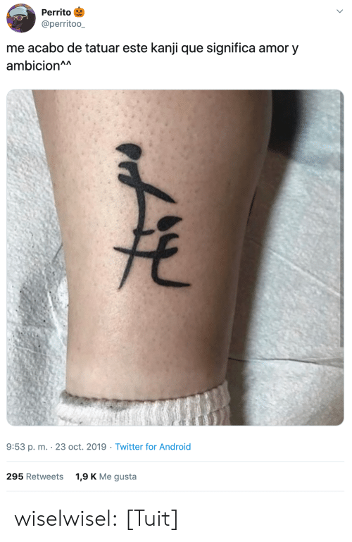 amor: Perrito  @perritoo_  me acabo de tatuar este kanji que significa amor y  ambicion^A  9:53 p. m. 23 oct. 2019 Twitter for Android  1,9 K Me gusta  295 Retweets wiselwisel: [Tuit]
