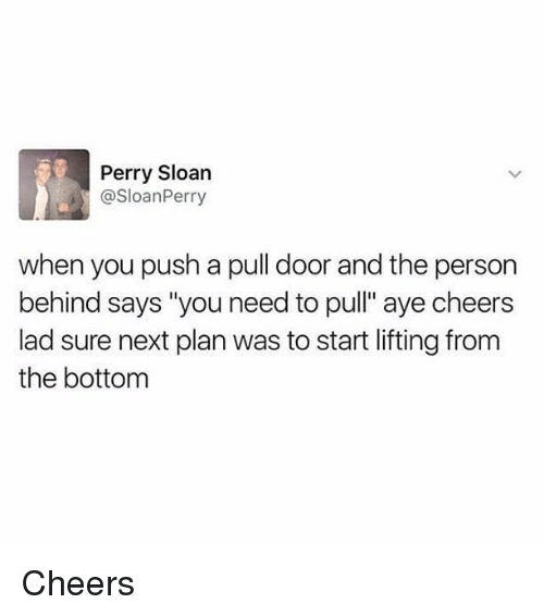 """Memes, 🤖, and Cheers: Perry Sloan  @SloanPerry  when you push a pull door and the person  behind says """"you need to pull"""" aye cheers  lad sure next plan was to start lifting from  the bottom Cheers"""