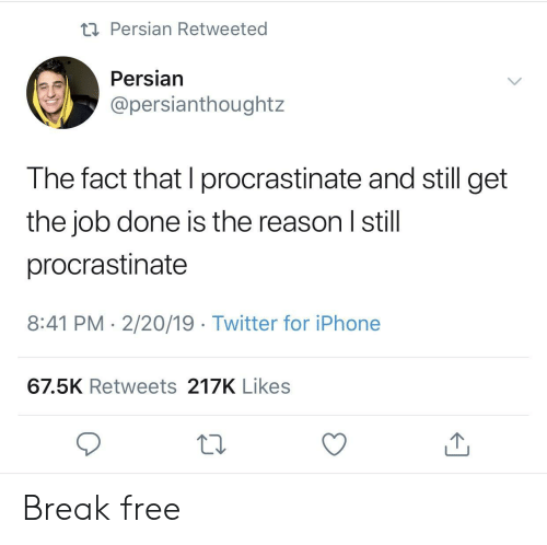 Persian: Persian Retweeted  Persian  @persianthoughtz  The fact that I procrastinate and still get  the job done is the reason I still  procrastinate  8:41 PM 2/20/19 Twitter for iPhone  67.5K Retweets 217K Likes Break free