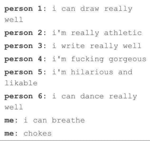 I Write: person 1: i can draw really  well  person 2 i'm really athletic  person 3:i write really well  person 4: 1'm fucking gorgeous  person 5: i'm hilarious and  likable  person 6 i can dance really  well  me: i can breathe