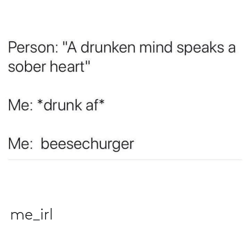 "AF: Person: ""A drunken mind speaks a  sober heart""  Me: *drunk af*  Me: beesechurger me_irl"