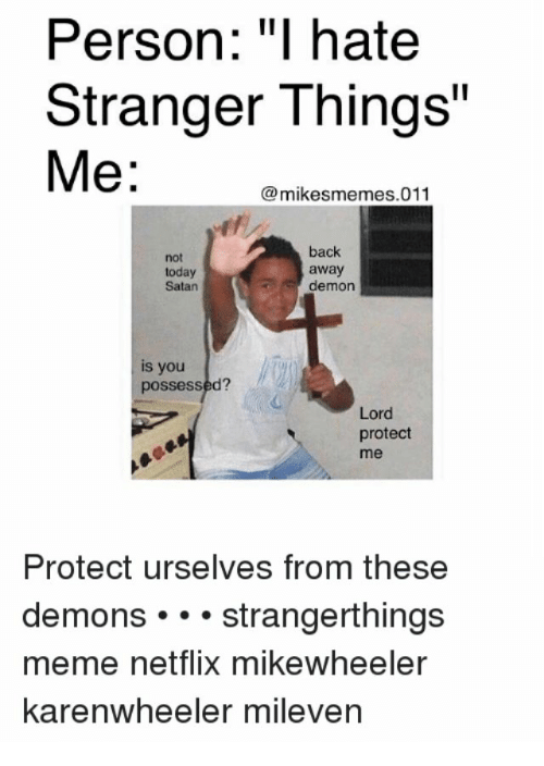 "Meme, Netflix, and Today: Person: ""I hate  Stranger Things""  Me:  mikesmemes.011  not  today  Satan  back  away  demon  is you  possessed?  Lord  protect  me  Protect urselves from these  demons strangerthings  meme netflix mikewheeler  karenwheeler mileven"