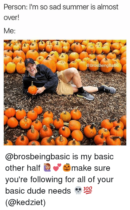 personable: Person: I'm so sad summer is almost  over!  BrosBeingBasic @brosbeingbasic is my basic other half 🙋🏽💕🎃make sure you're following for all of your basic dude needs 💀💯(@kedziet)