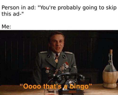 """bingo: Person in ad: """"You're probably going to skip  this ad-""""  Me:  """"Oooo that's a bingo"""""""