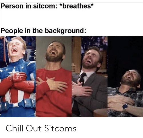 Chill, Person, and Chill Out: Person in sitcom: *breathes*  People in the background: Chill Out Sitcoms