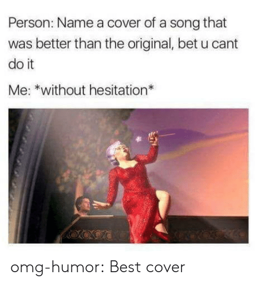 Omg, Tumblr, and Best: Person: Name a cover of a song that  was better than the original, bet u cant  do it  Me: *without hesitation  ve omg-humor:  Best cover