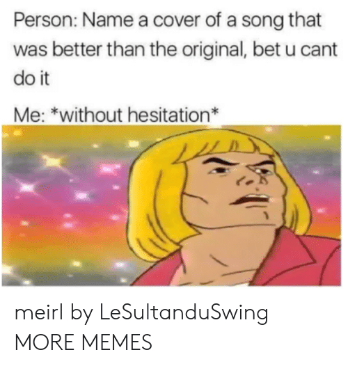 Dank, Memes, and Target: Person: Name a cover of a song that  was better than the original, bet u cant  do it  Me: *without hesitation* meirl by LeSultanduSwing MORE MEMES