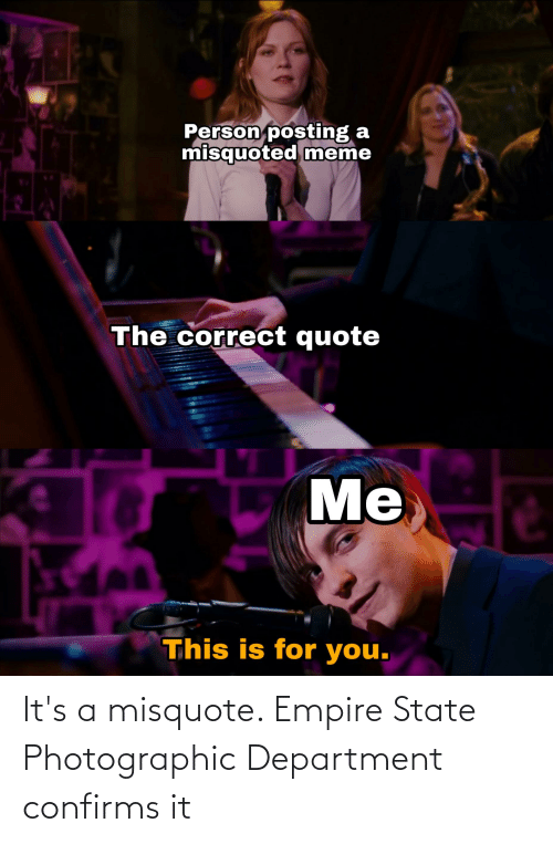 Misquote: Person posting  misquoted meme  The correct quote  Me  This is for you. It's a misquote. Empire State Photographic Department confirms it