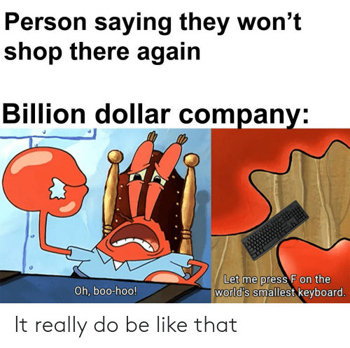 oh boo hoo: Person saying they won't  shop there again  Billion dollar company:  Let me press F on the  world's smallest keyboard.  Oh, boo-hoo! It really do be like that