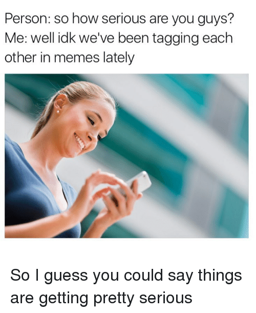 Getting Pretty Serious: Person: so how serious are you guys?  Me: well idk we've been tagging each  other in memes lately So I guess you could say things are getting pretty serious