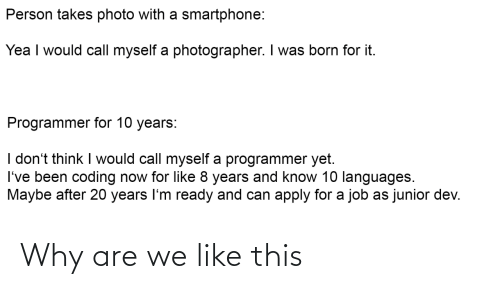 20 Years: Person takes photo with a smartphone:  Yea I would call myself a photographer. I was born for it.  Programmer for 10 years:  I don't think I would call myself a programmer yet.  I've been coding now for like 8 years and know 10 languages.  Maybe after 20 years I'm ready and can apply for a job as junior dev. Why are we like this