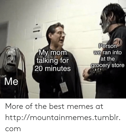 20 Minutes: Person  we ran into  at the  grocery store  My mom  talking for  20 minutes  Ме More of the best memes at http://mountainmemes.tumblr.com