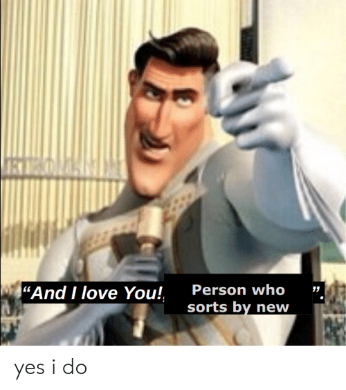 Person Who Sorts by New and I Love You! Yes I Do | Love Meme