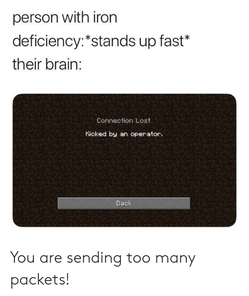 Lost, Brain, and Back: person with iron  deficiency:*stands up fast*  their brain:  Connection Lost  Kicked by an operator.  Back You are sending too many packets!