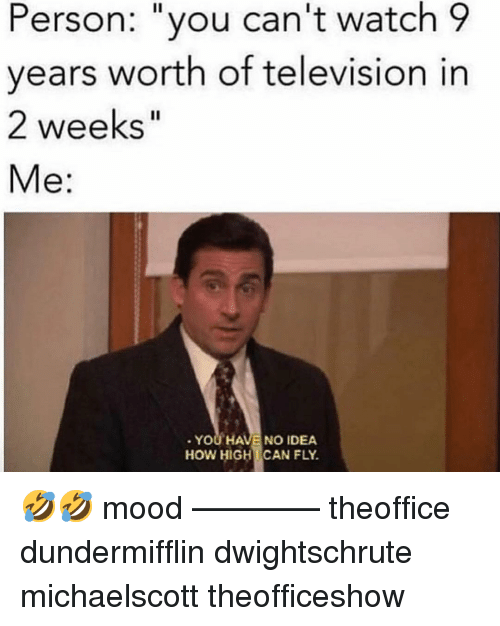 """Memes, Mood, and Television: Person: """"you can't watch 9  vears worth of television in  2 weeks""""  Me:  YOU HAVE NO IDEA  HOW HIGHCAN FLY. 🤣🤣 mood ———— theoffice dundermifflin dwightschrute michaelscott theofficeshow"""