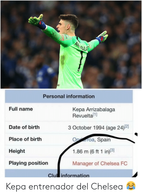 full name: Personal information  Full name  Kepa Arrizabalaga  Revueltal  3 October 1994 (age 24)2]  Date of birth  Place of birth  Height  Playing position  Oproa, Spain  1.86 m (6 ft 1 in)8  Manager of Chelsea FC  Clu information Kepa entrenador del Chelsea 😂