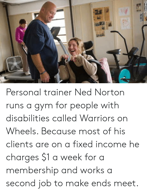 ned: Personal trainer Ned Norton runs a gym for people with disabilities called Warriors on Wheels. Because most of his clients are on a fixed income he charges $1 a week for a membership and works a second job to make ends meet.