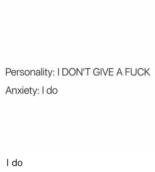 Dank, I Dont Give a Fuck, and Anxiety: Personality: I DON'T GIVE A FUCK  Anxiety: I do I do
