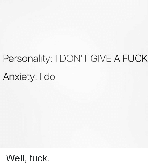 I Dont Give a Fuck, Anxiety, and Fuck: Personality: I DON'T GIVE A FUCK  Anxiety: I do Well, fuck.