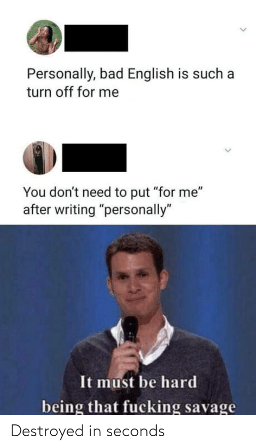 "Personally: Personally, bad English is such a  turn off for me  You don't need to put ""for me""  after writing ""personally""  It must be hard  being that fucking savage Destroyed in seconds"