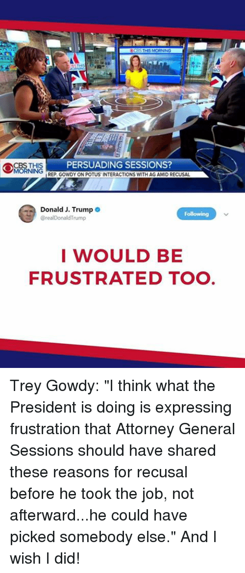 "Trump, Job, and Trey Gowdy: PERSUADING SESSIONS  REP. GOWDY ON POTUS INTERACTIONS WITH AG AMID RECUSAL  Donald J. Trump  @realDonaldTrump  I WOULD BE  FRUSTRATED TO Trey Gowdy: ""I think what the President is doing is expressing frustration that Attorney General Sessions should have shared these reasons for recusal before he took the job, not afterward...he could have picked somebody else."" And I wish I did!"
