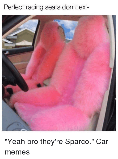 """Car Memes: Pertect racing seats don't exi- """"Yeah bro they're Sparco."""" Car memes"""
