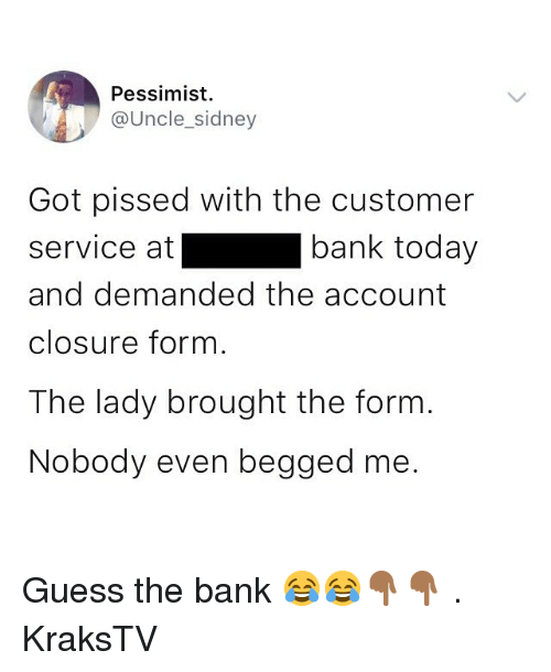 Memes, Bank, and Guess: Pessimist  @Uncle_sidney  Got pissed with the customer  service at  and demanded the account  closure form  The lady brought the form  Nobody even begged me.  bank today Guess the bank 😂😂👇🏾👇🏾 . KraksTV