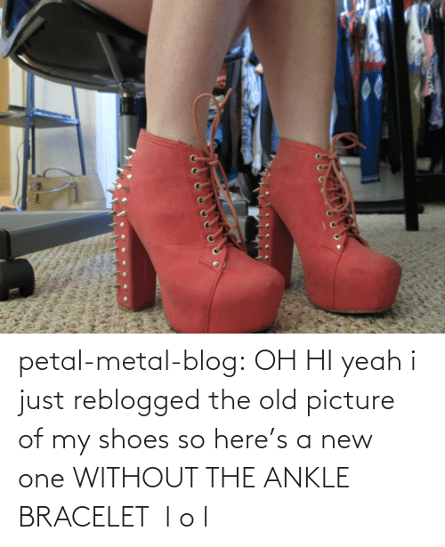 petal: petal-metal-blog:  OH HI yeah i just reblogged the old picture of my shoes so here's a new one WITHOUT THE ANKLE BRACELET  l o l
