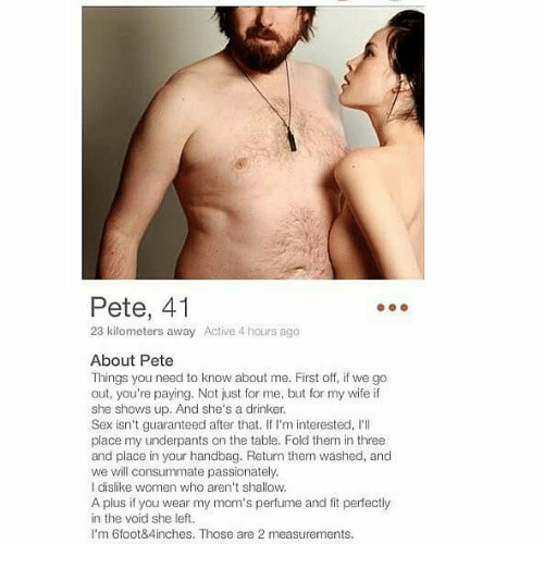 Peted: Pete, 41  23 kilometers away  Active 4 hours ago  About Pete  Things you need to know about me. First off, if we go  out, you're paying. Not just for me, but for my wife if  she shows up. And she's a drinker  Sex isn't guaranteed after that. If I'm interested, 'll  place my underpants on the table. Fold them in three  and place in your handbag. Return them washed, and  we will consummate passionately.  I dislike women who aren't shallow.  A plus if you wear my mom's perfume and fit perfectly  in the void she left.  I'm 6foot84inches. Those are 2 measurements.