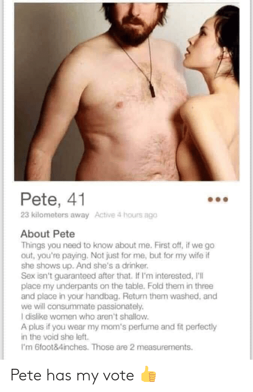 Moms, Sex, and Women: Pete, 41  23 kilometers away Active 4 hours ago  About Pete  Things you need to know about me. First off, if we go  out, you're paying. Not just for me, but for my wife if  she shows up. And she's a drinker.  Sex isn't guaranteed after that. If I'm interested, I'll  place my underpants on the table. Fold them in three  and place in your handbag. Return them washed, and  we will consummate passionately.  I dislike women who aren't shallow.  A plus if you wear my mom's perfume and fit perfectly  in the void she left  I'm 6foot&4inches. Those are 2 measurements Pete has my vote 👍