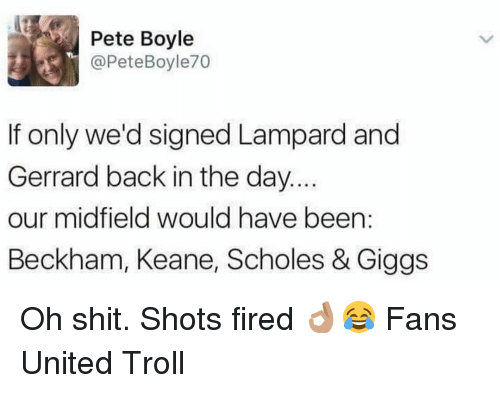 Peted: Pete Boyle  @Pete Boyle70  If only we'd signed Lampard and  Gerrard back in the day.  our midfield would have been  Beckham, Keane, Scholes & Giggs Oh shit. Shots fired 👌🏽😂 Fans United Troll