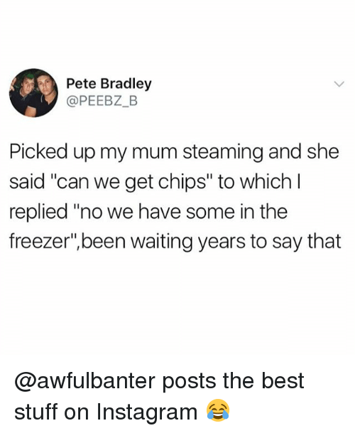 """Peted: Pete Bradley  @PEEBZ_B  Picked up my mum steaming and she  said """"can we get chips"""" to which l  said """"can we get chips"""" to which  replied """"no we have some in the  freezer"""",been waiting years to say that @awfulbanter posts the best stuff on Instagram 😂"""