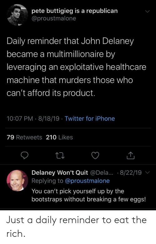 a republican: pete buttigieg is a republican  @proustmalone  Daily reminder that John Delaney  became a multimillionaire by  leveraging an exploitative healthcare  machine that murders those who  can't afford its product.  10:07 PM · 8/18/19 · Twitter for iPhone  79 Retweets 210 Likes  Delaney Won't Quit @Dela... · 8/22/19  Replying to @proustmalone  You can't pick yourself up by the  bootstraps without breaking a few eggs! Just a daily reminder to eat the rich.
