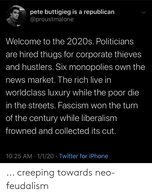 a republican: pete buttigieg is a republican  @proustmalone  Welcome to the 2020s. Politicians  are hired thugs for corporate thieves  and hustlers. Six monopolies own the  news market. The rich live in  worldclass luXury while the poor die  in the streets. Fascism won the turn  of the century while liberalism  frowned and collected its cut.  10:25 AM - 1/1/20 · Twitter for iPhone ... creeping towards neo-feudalism