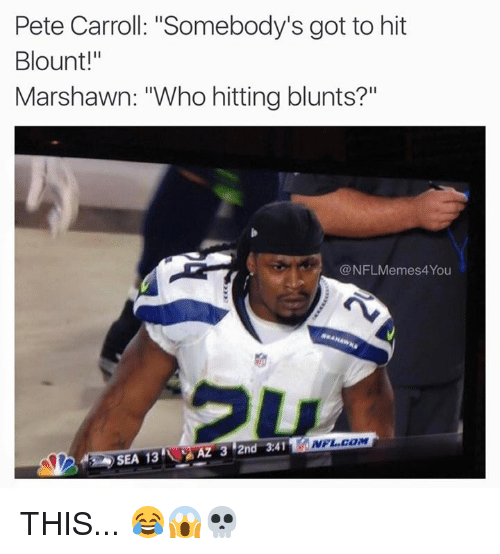 """Blunts, Nfl, and Pete Carroll: Pete Carroll: """"Somebody's got to hit  Blount!""""  Marshawn: """"Who hitting blunts?  @NFLMemes4You  NFL COM  AZ 3 2nd 3.41  SEA 13 THIS... 😂😱💀"""