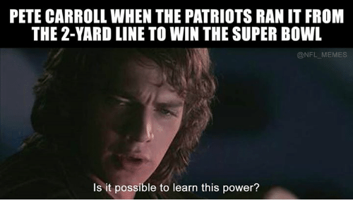 Peted: PETE CARROLL WHEN THE PATRIOTS RAN IT FROM  THE 2-YARD LINE TO WIN THE SUPER BOWL  NFL MEMES  Is it possible to learn this power?