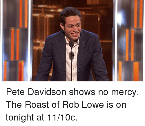 rob lowe: Pete Davidson shows no mercy. The Roast of Rob Lowe is on tonight at 11/10c.