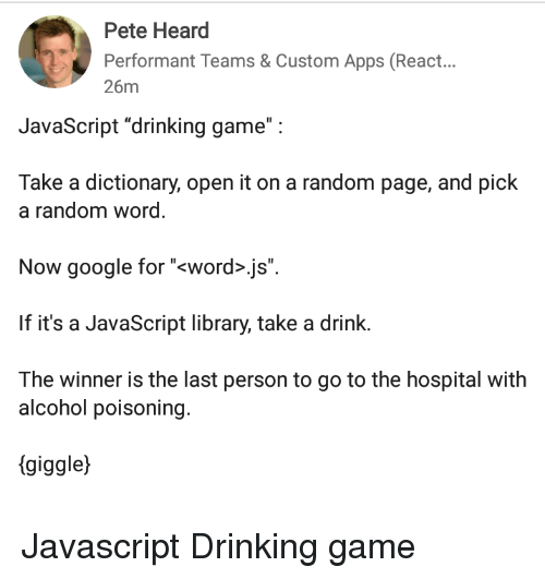 "The Winner Is: Pete Heard  Performant Teams & Custom Apps (React...  26m  JavaScript ""drinking game"":  Take a dictionary, open it on a random page, and pick  a random word  Now google for ""<word>.js"".  If it's a JavaScript library, take a drink.  The winner is the last person to go to the hospital with  alcohol poisoning.  (giggle) Javascript Drinking game"